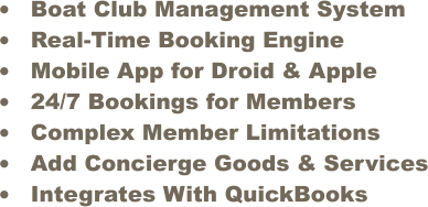 �	Boat Club Management System �	Real-Time Booking Engine �	Mobile App for Droid & Apple �	24/7 Bookings for Members �	Complex Member Limitations  �	Add Concierge Goods & Services �	Integrates With QuickBooks