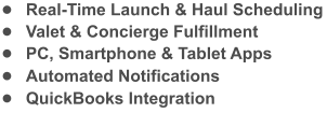 •	Real-Time Launch & Haul Scheduling •	Valet & Concierge Fulfillment •	PC, Smartphone & Tablet Apps •	Automated Notifications •	QuickBooks Integration